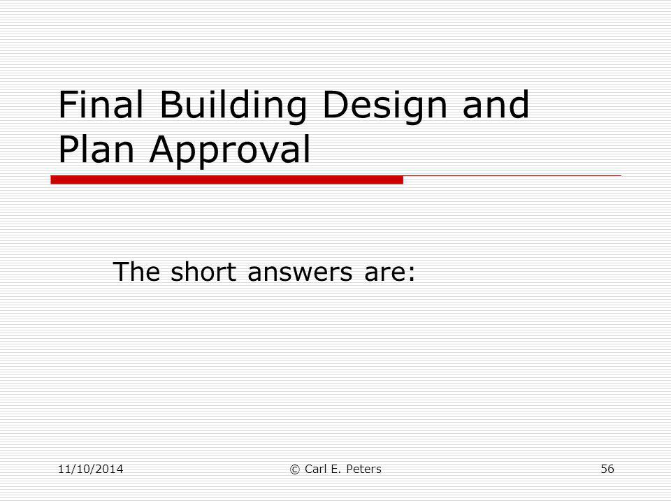 Final Building Design and Plan Approval The short answers are: 11/10/2014© Carl E. Peters56