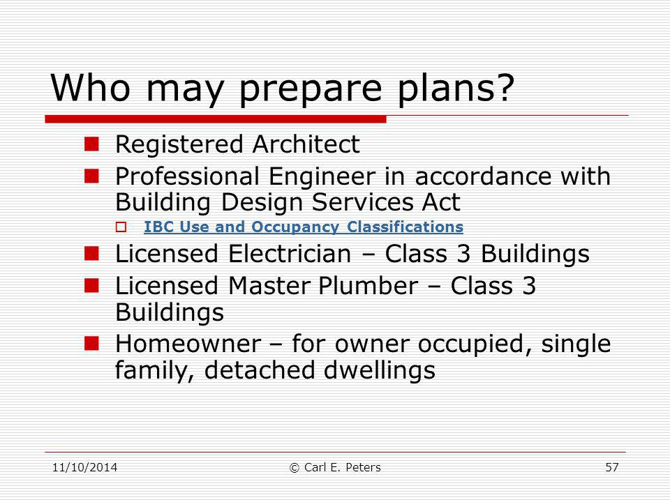 11/10/2014© Carl E. Peters57 Who may prepare plans? Registered Architect Professional Engineer in accordance with Building Design Services Act  IBC U