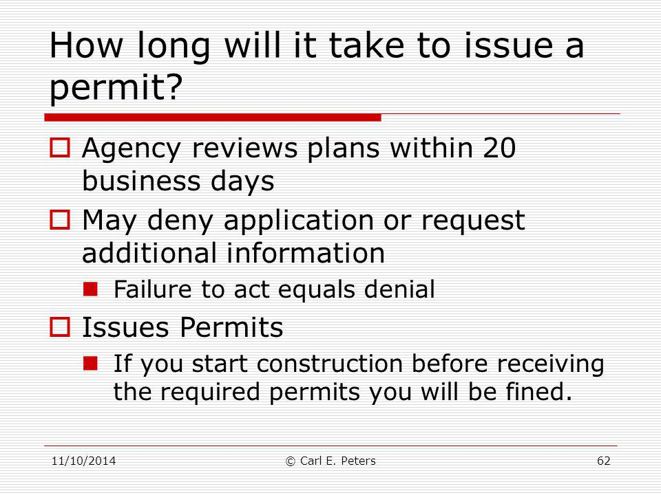 11/10/2014© Carl E. Peters62 How long will it take to issue a permit?  Agency reviews plans within 20 business days  May deny application or request