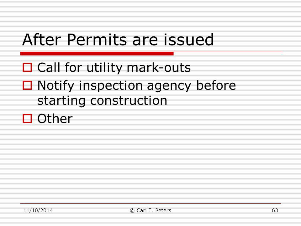After Permits are issued  Call for utility mark-outs  Notify inspection agency before starting construction  Other 11/10/2014© Carl E. Peters63