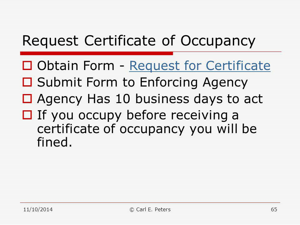 11/10/2014© Carl E. Peters65 Request Certificate of Occupancy  Obtain Form - Request for CertificateRequest for Certificate  Submit Form to Enforcin