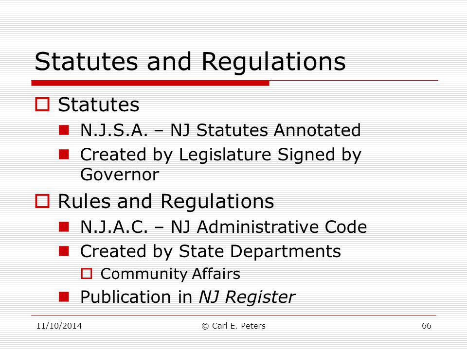 Statutes and Regulations  Statutes N.J.S.A. – NJ Statutes Annotated Created by Legislature Signed by Governor  Rules and Regulations N.J.A.C. – NJ A