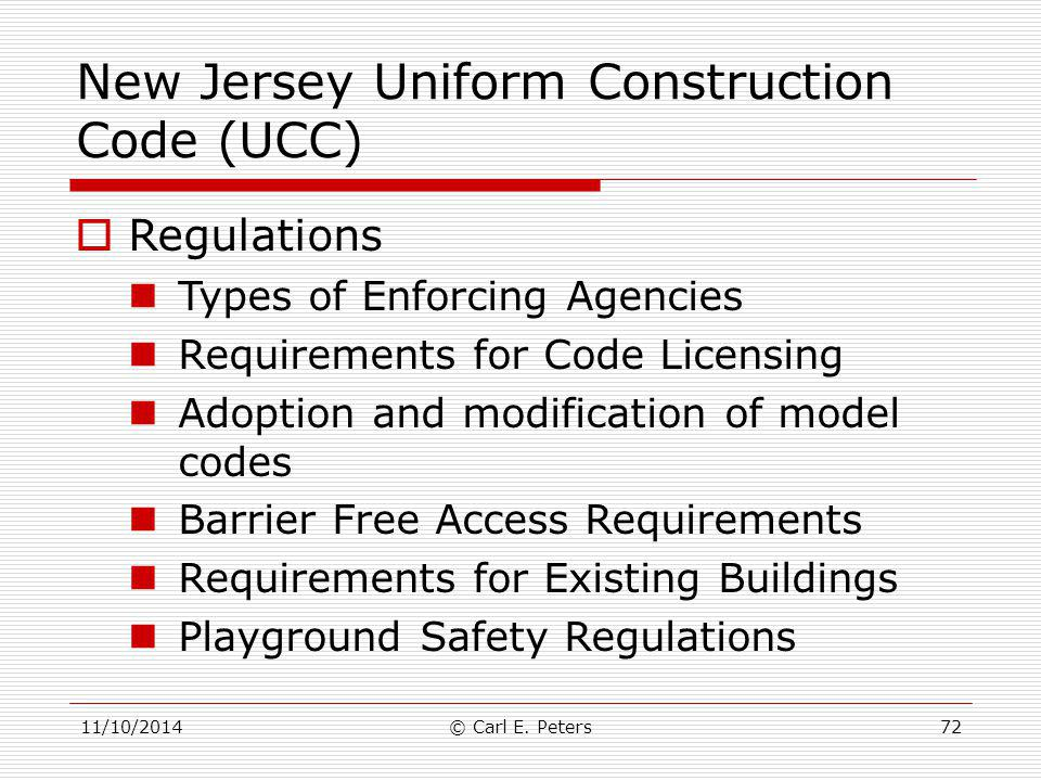 11/10/2014© Carl E. Peters72 New Jersey Uniform Construction Code (UCC)  Regulations Types of Enforcing Agencies Requirements for Code Licensing Adop