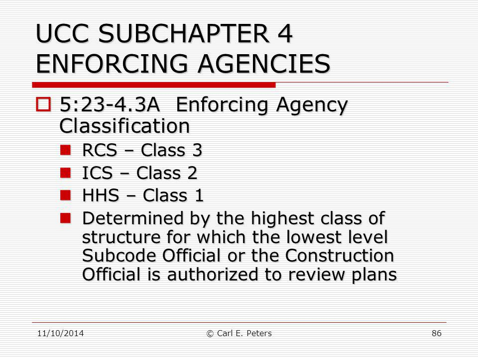11/10/2014© Carl E. Peters86 UCC SUBCHAPTER 4 ENFORCING AGENCIES  5:23-4.3A Enforcing Agency Classification RCS – Class 3 RCS – Class 3 ICS – Class 2