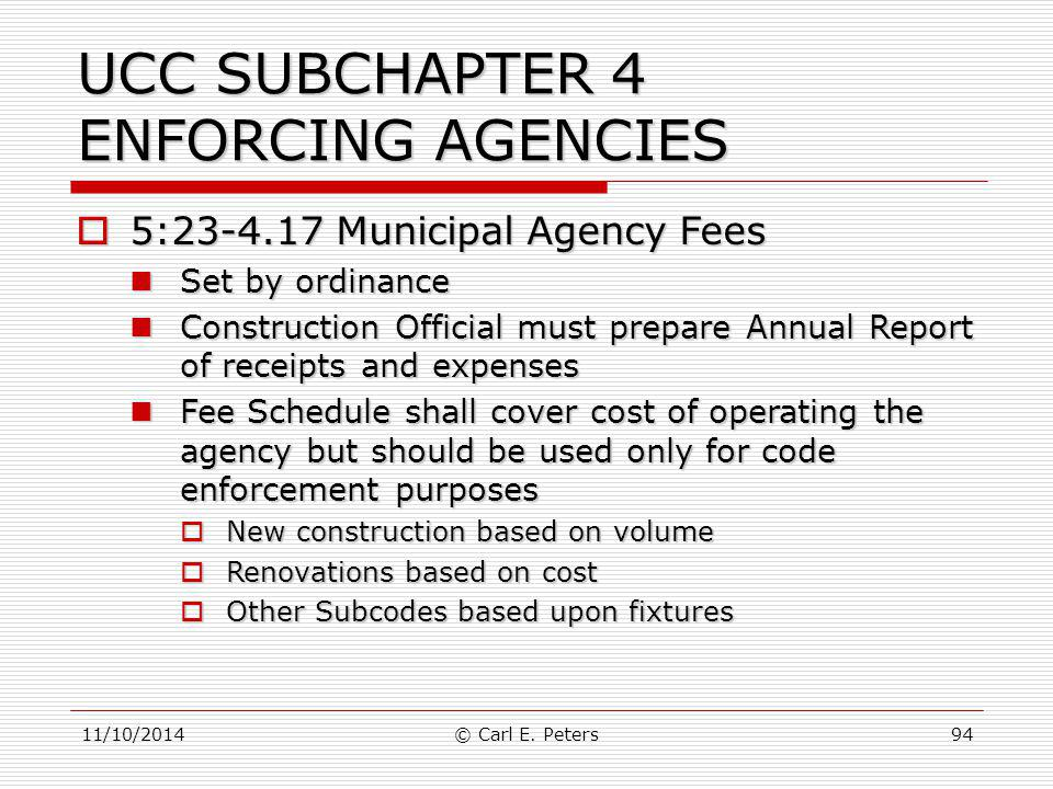 11/10/2014© Carl E. Peters94 UCC SUBCHAPTER 4 ENFORCING AGENCIES  5:23-4.17 Municipal Agency Fees Set by ordinance Set by ordinance Construction Offi