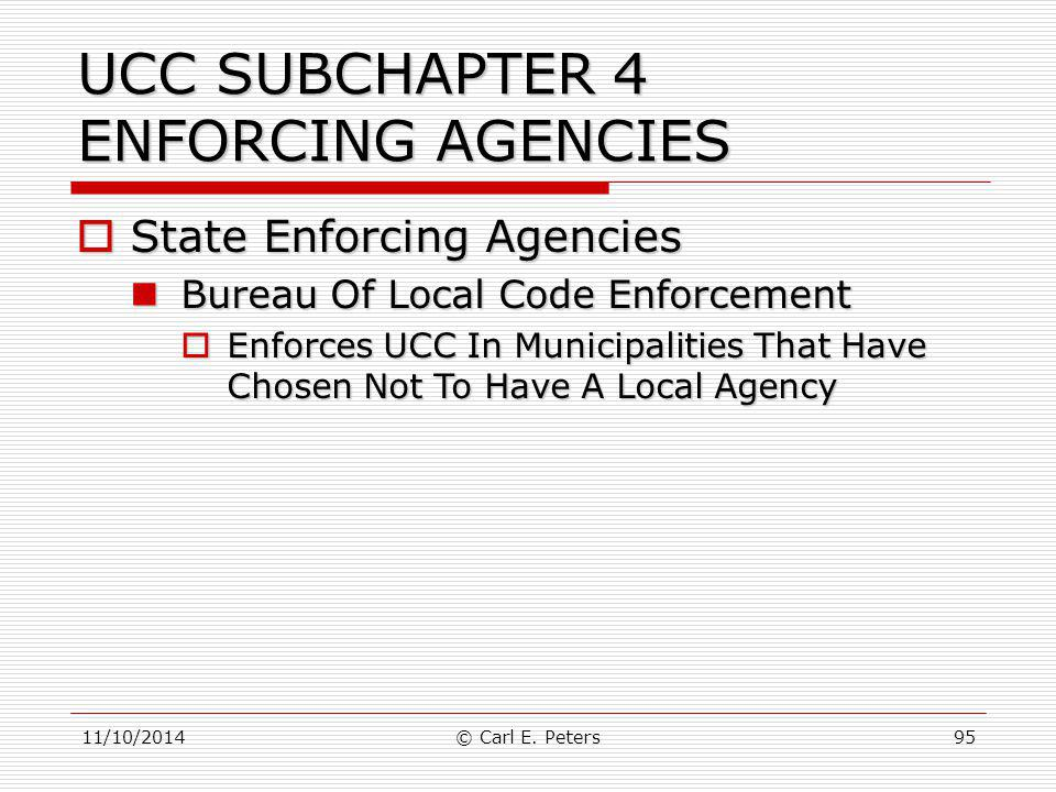 11/10/2014© Carl E. Peters95 UCC SUBCHAPTER 4 ENFORCING AGENCIES  State Enforcing Agencies Bureau Of Local Code Enforcement Bureau Of Local Code Enfo