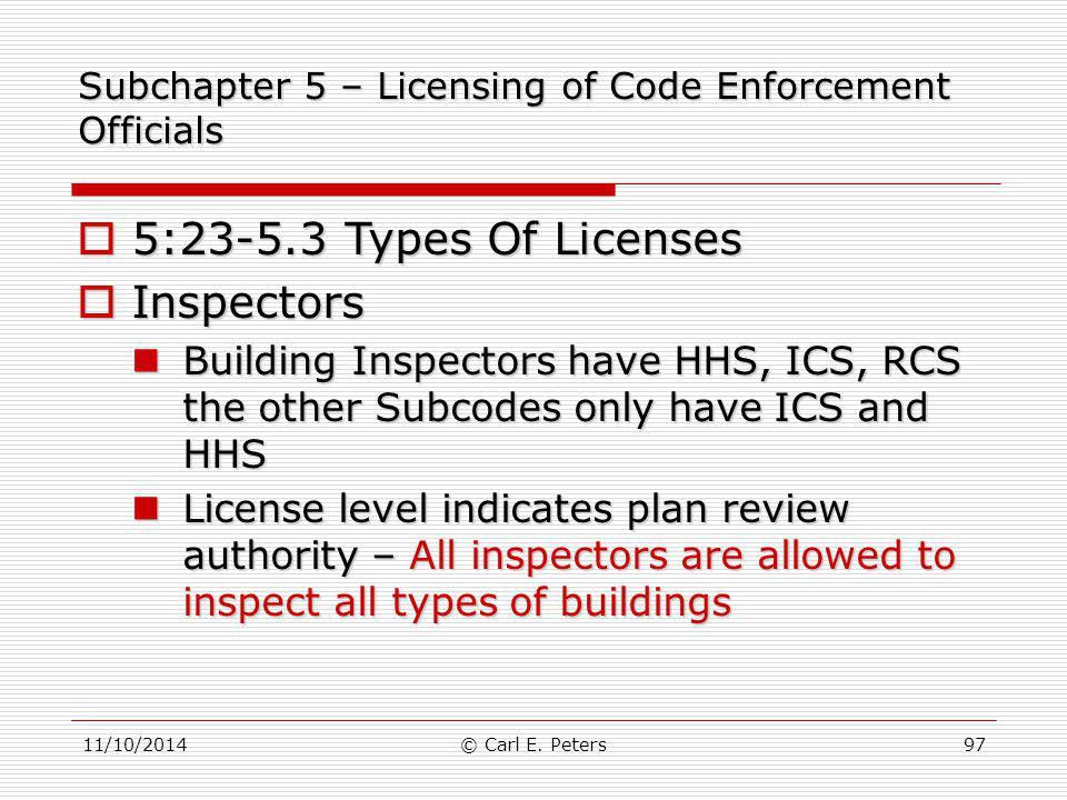 11/10/2014© Carl E. Peters97 Subchapter 5 – Licensing of Code Enforcement Officials  5:23-5.3 Types Of Licenses  Inspectors Building Inspectors have