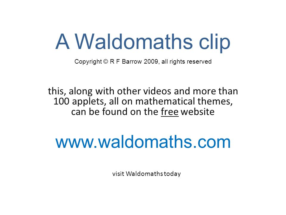 A Waldomaths clip this, along with other videos and more than 100 applets, all on mathematical themes, can be found on the free website www.waldomaths.com Copyright © R F Barrow 2009, all rights reserved visit Waldomaths today