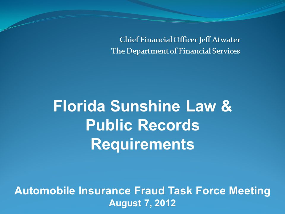 Chief Financial Officer Jeff Atwater The Department of Financial Services Florida Sunshine Law & Public Records Requirements Automobile Insurance Fraud Task Force Meeting August 7, 2012