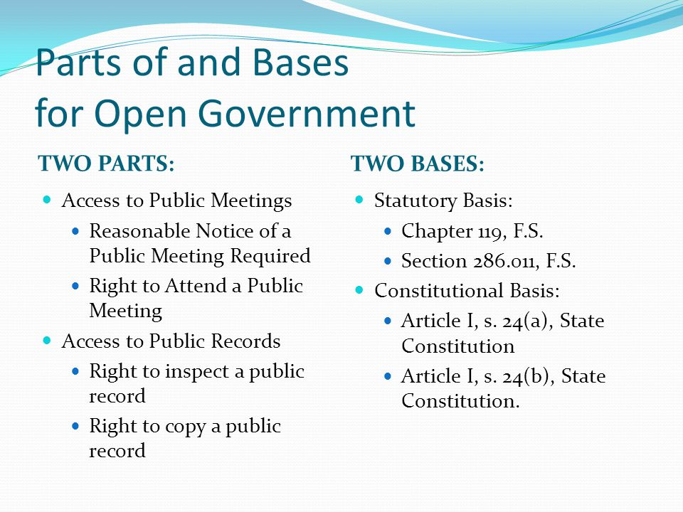 Parts of and Bases for Open Government TWO PARTS: TWO BASES: Access to Public Meetings Reasonable Notice of a Public Meeting Required Right to Attend a Public Meeting Access to Public Records Right to inspect a public record Right to copy a public record Statutory Basis: Chapter 119, F.S.