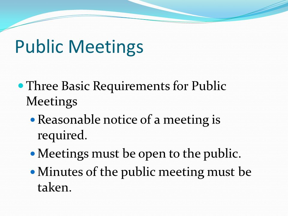 Public Meetings Three Basic Requirements for Public Meetings Reasonable notice of a meeting is required.