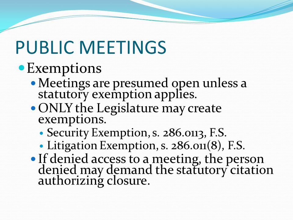 PUBLIC MEETINGS Exemptions Meetings are presumed open unless a statutory exemption applies.