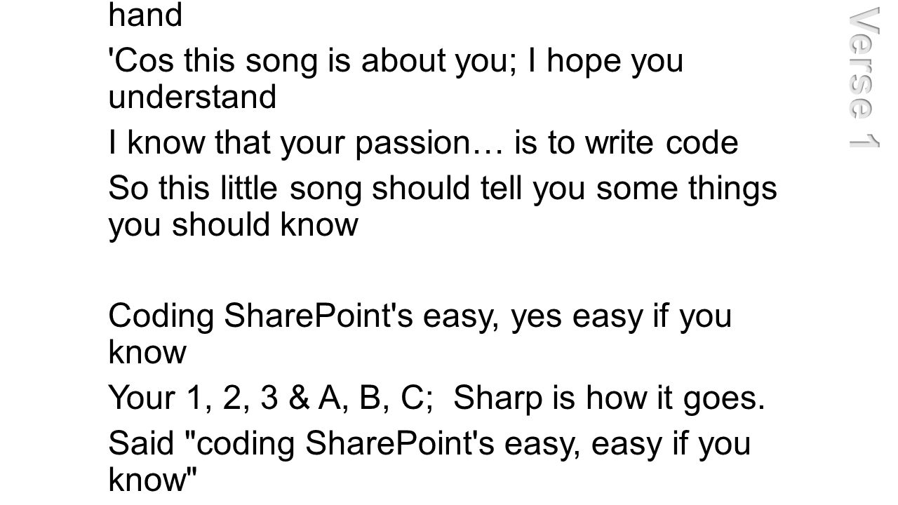 If you re a SharePoint dev, please raise your hand Cos this song is about you; I hope you understand I know that your passion… is to write code So this little song should tell you some things you should know Coding SharePoint s easy, yes easy if you know Your 1, 2, 3 & A, B, C; Sharp is how it goes.