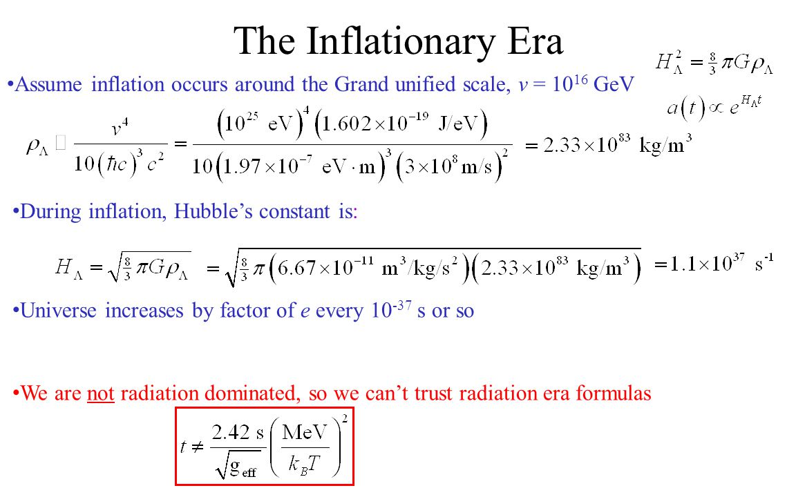 The Inflationary Era Assume inflation occurs around the Grand unified scale, v = 10 16 GeV During inflation, Hubble's constant is: Universe increases
