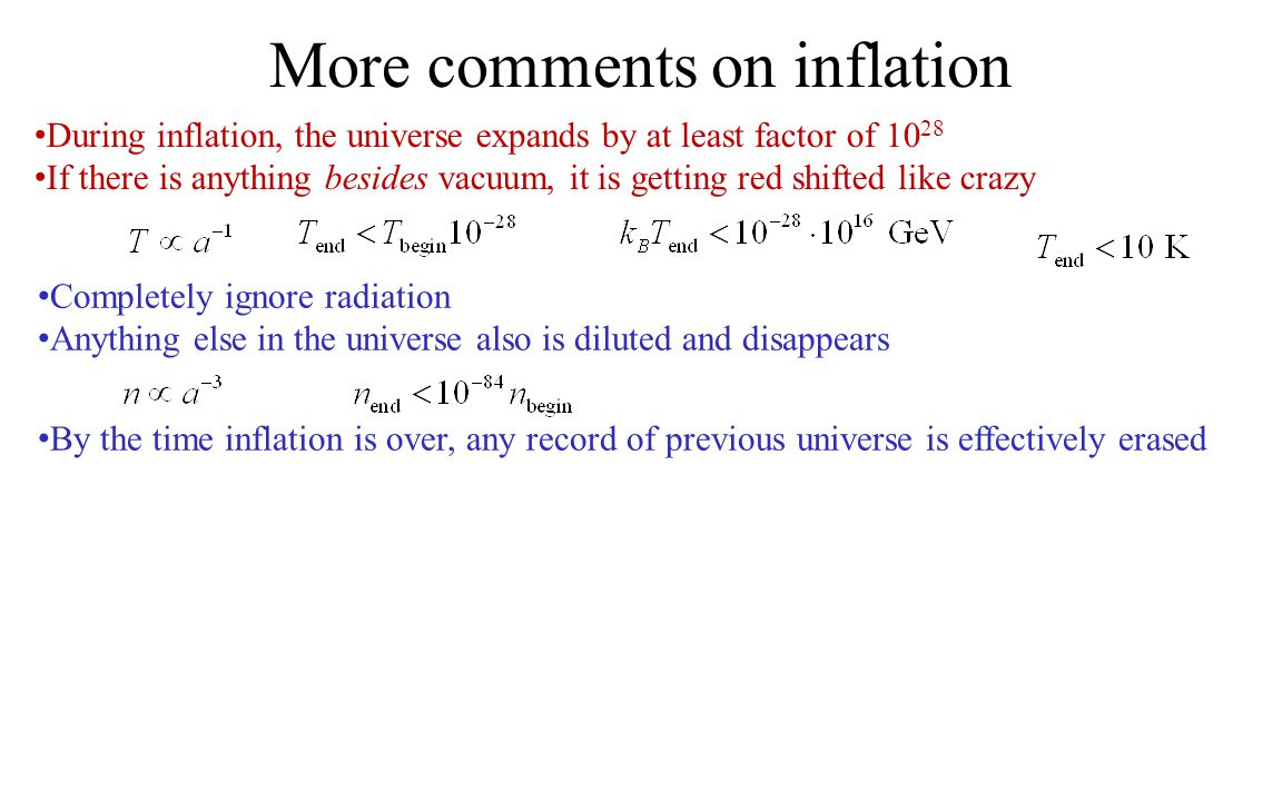 More comments on inflation During inflation, the universe expands by at least factor of 10 28 If there is anything besides vacuum, it is getting red shifted like crazy Completely ignore radiation Anything else in the universe also is diluted and disappears By the time inflation is over, any record of previous universe is effectively erased
