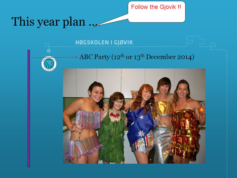 This year plan …. ABC Party (12 th or 13 th December 2014) Follow the Gjovik !!