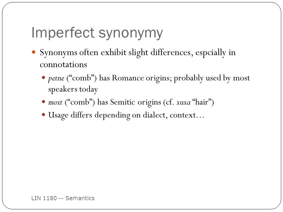 Imperfect synonymy LIN 1180 -- Semantics Synonyms often exhibit slight differences, espcially in connotations petne ( comb ) has Romance origins; probably used by most speakers today moxt ( comb ) has Semitic origins (cf.