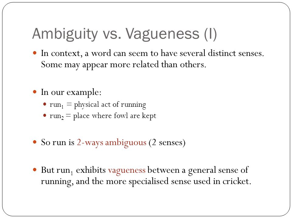 Ambiguity vs. Vagueness (I) In context, a word can seem to have several distinct senses.