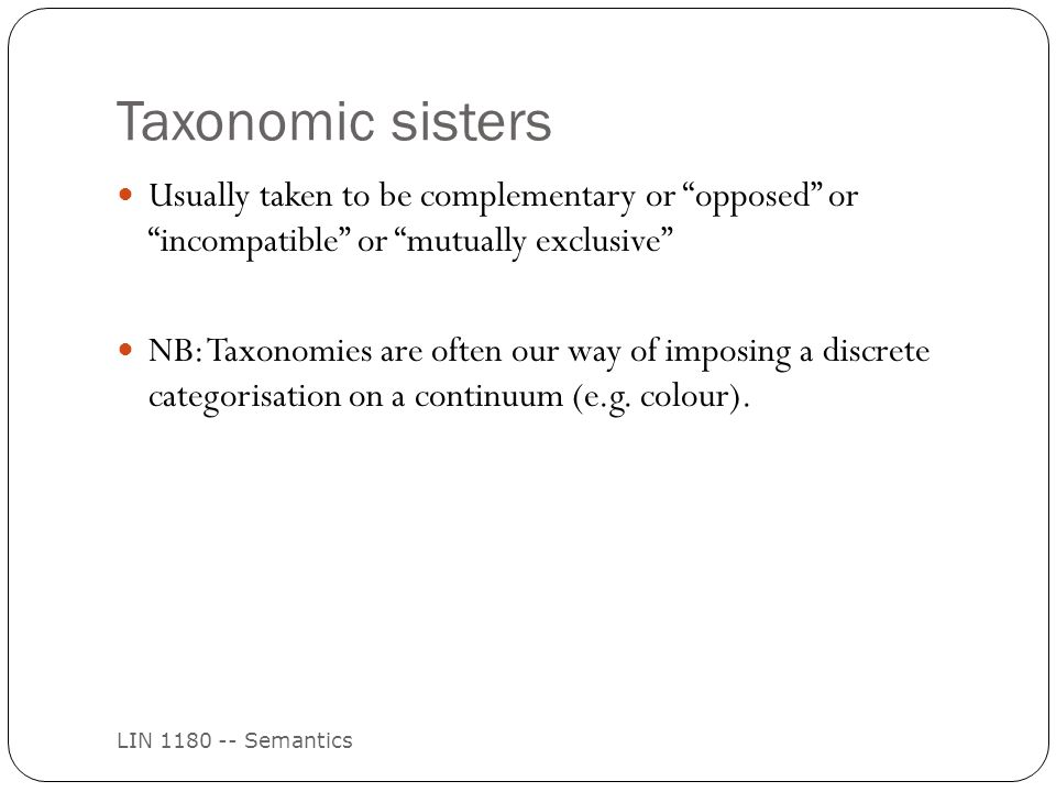 Taxonomic sisters LIN 1180 -- Semantics Usually taken to be complementary or opposed or incompatible or mutually exclusive NB: Taxonomies are often our way of imposing a discrete categorisation on a continuum (e.g.