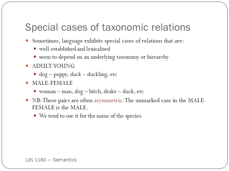 Special cases of taxonomic relations LIN 1180 -- Semantics Sometimes, language exhibits special cases of relations that are: well-established and lexicalised seem to depend on an underlying taxonomy or hierarchy ADULT-YOUNG dog – puppy, duck – duckling, etc MALE-FEMALE woman – man, dog – bitch, drake – duck, etc NB: These pairs are often asymmetric.
