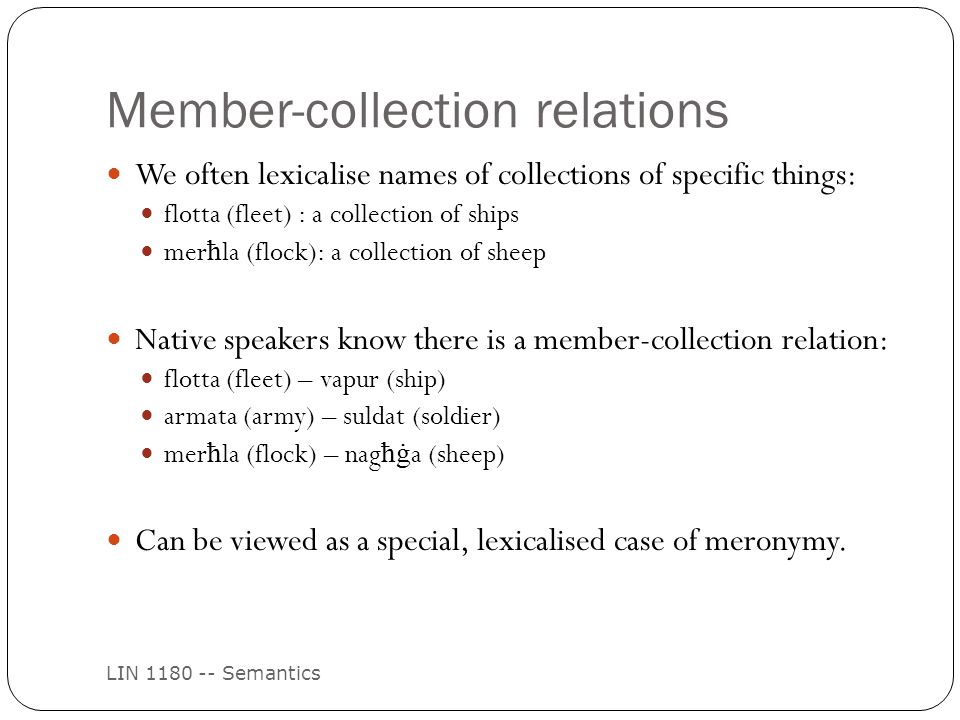 Member-collection relations LIN 1180 -- Semantics We often lexicalise names of collections of specific things: flotta (fleet) : a collection of ships mer ħ la (flock): a collection of sheep Native speakers know there is a member-collection relation: flotta (fleet) – vapur (ship) armata (army) – suldat (soldier) mer ħ la (flock) – nag ħġ a (sheep) Can be viewed as a special, lexicalised case of meronymy.