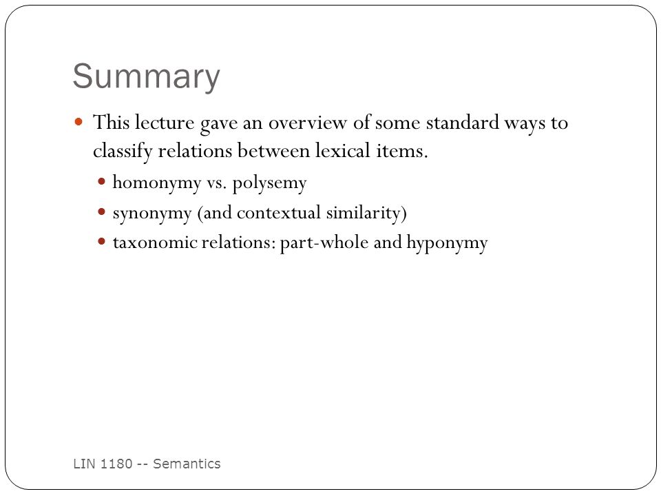Summary LIN 1180 -- Semantics This lecture gave an overview of some standard ways to classify relations between lexical items.