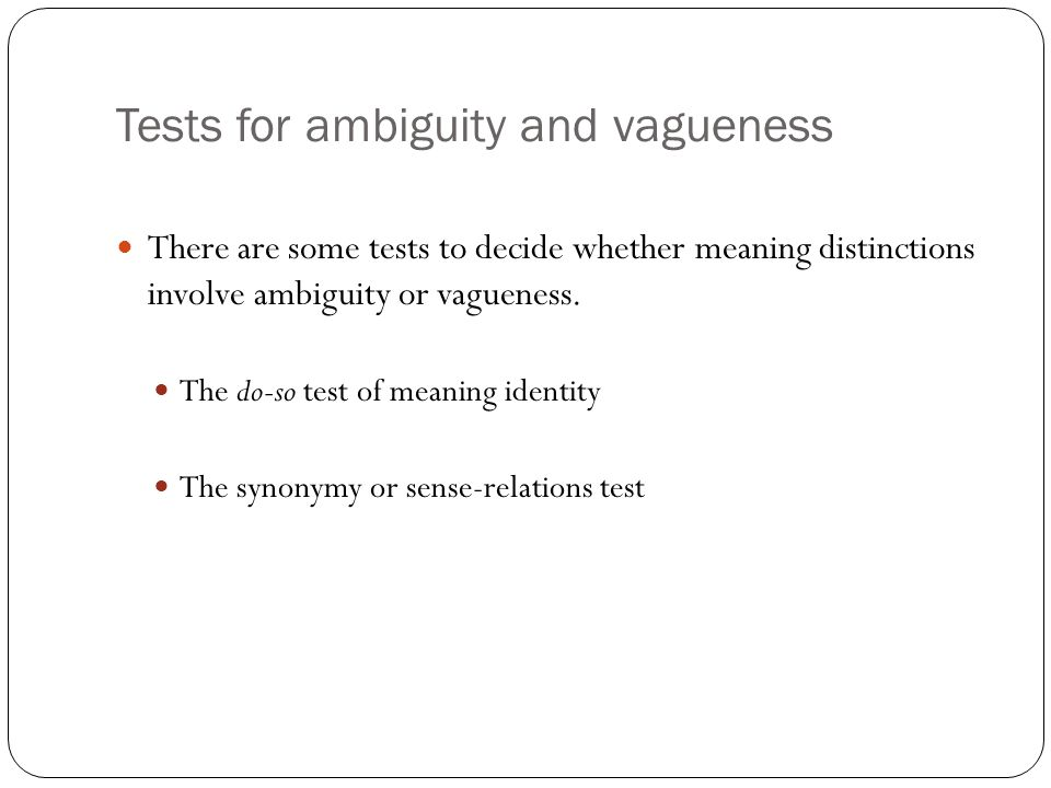 Tests for ambiguity and vagueness There are some tests to decide whether meaning distinctions involve ambiguity or vagueness.