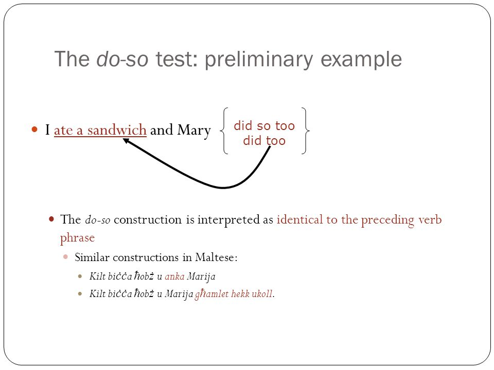 The do-so test: preliminary example I ate a sandwich and Mary The do-so construction is interpreted as identical to the preceding verb phrase Similar constructions in Maltese: Kilt bi ċċ a ħ ob ż u anka Marija Kilt bi ċċ a ħ ob ż u Marija g ħ amlet hekk ukoll.