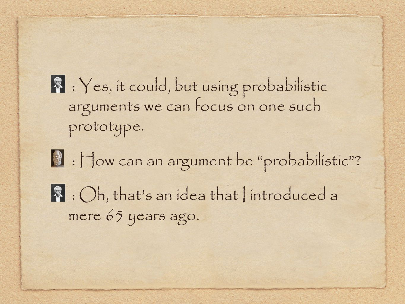 : Yes, it could, but using probabilistic arguments we can focus on one such prototype.