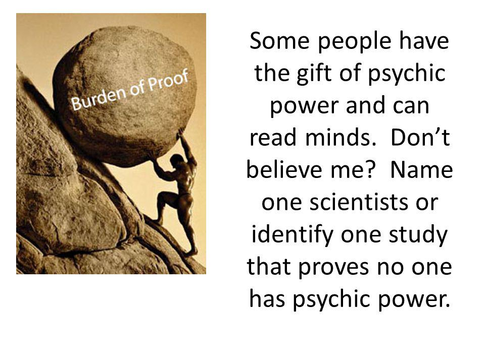 Some people have the gift of psychic power and can read minds. Don't believe me? Name one scientists or identify one study that proves no one has psyc