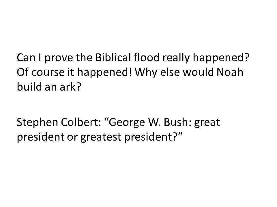 "Can I prove the Biblical flood really happened? Of course it happened! Why else would Noah build an ark? Stephen Colbert: ""George W. Bush: great presi"