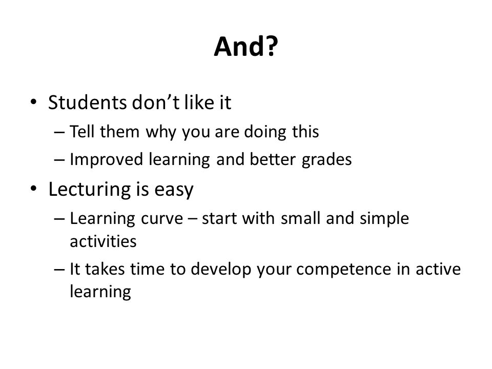 And? Students don't like it – Tell them why you are doing this – Improved learning and better grades Lecturing is easy – Learning curve – start with s