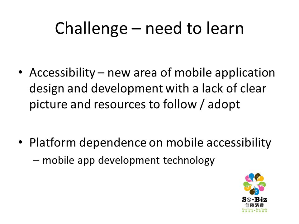 Challenge – need to learn Accessibility – new area of mobile application design and development with a lack of clear picture and resources to follow / adopt Platform dependence on mobile accessibility – mobile app development technology