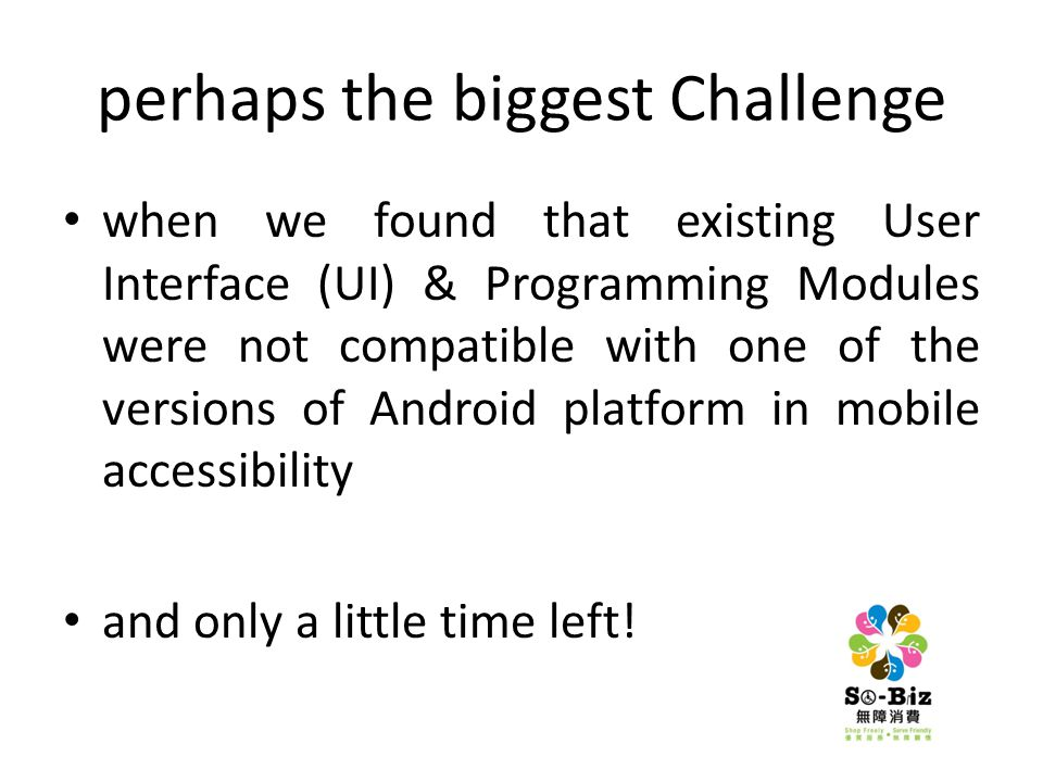 perhaps the biggest Challenge when we found that existing User Interface (UI) & Programming Modules were not compatible with one of the versions of Android platform in mobile accessibility and only a little time left!