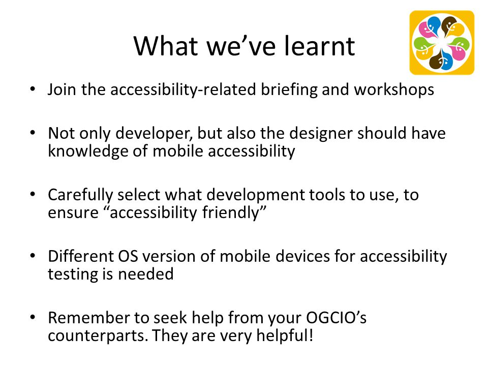 What we've learnt Join the accessibility-related briefing and workshops Not only developer, but also the designer should have knowledge of mobile acce