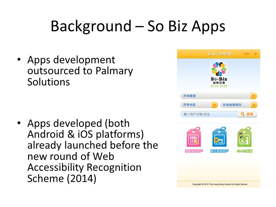 Background – So Biz Apps Apps development outsourced to Palmary Solutions Apps developed (both Android & iOS platforms) already launched before the new round of Web Accessibility Recognition Scheme (2014)