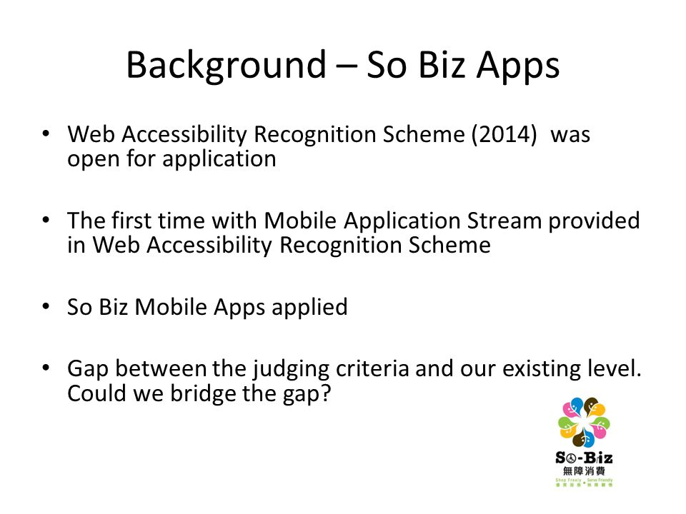 Background – So Biz Apps Web Accessibility Recognition Scheme (2014) was open for application The first time with Mobile Application Stream provided in Web Accessibility Recognition Scheme So Biz Mobile Apps applied Gap between the judging criteria and our existing level.