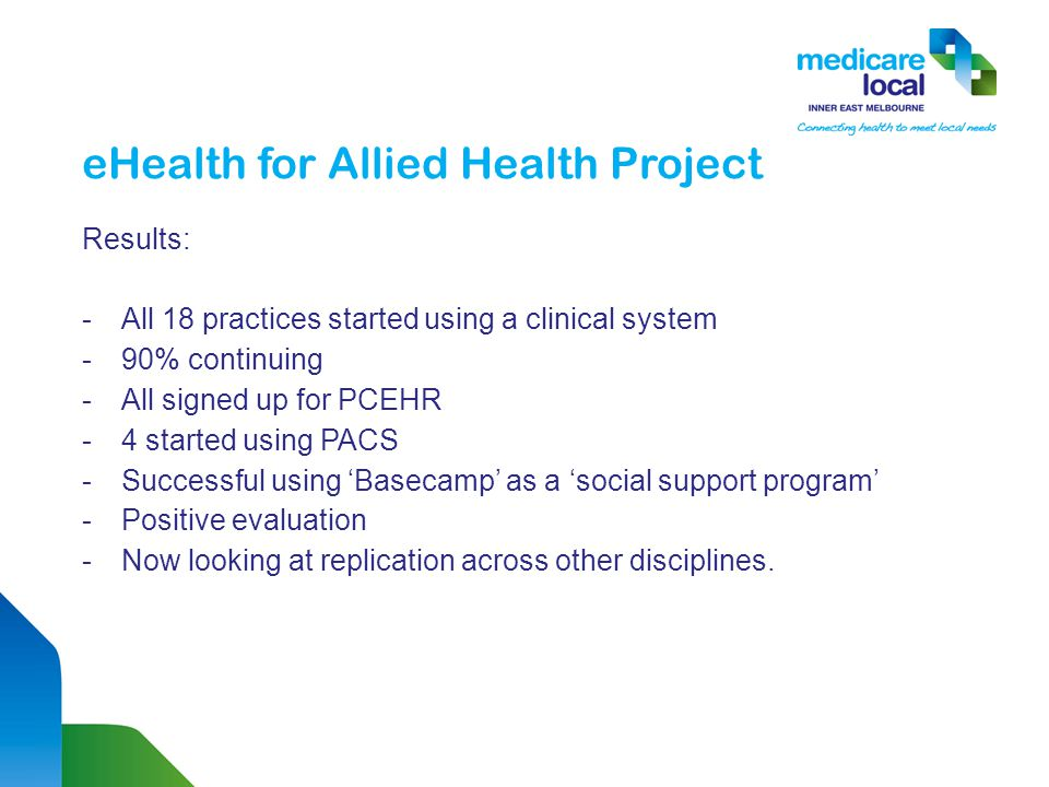 eHealth for Allied Health Project Results: -All 18 practices started using a clinical system -90% continuing -All signed up for PCEHR -4 started using