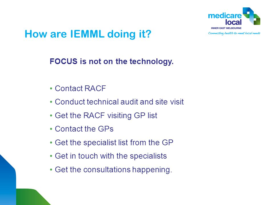 How are IEMML doing it? FOCUS is not on the technology. Contact RACF Conduct technical audit and site visit Get the RACF visiting GP list Contact the