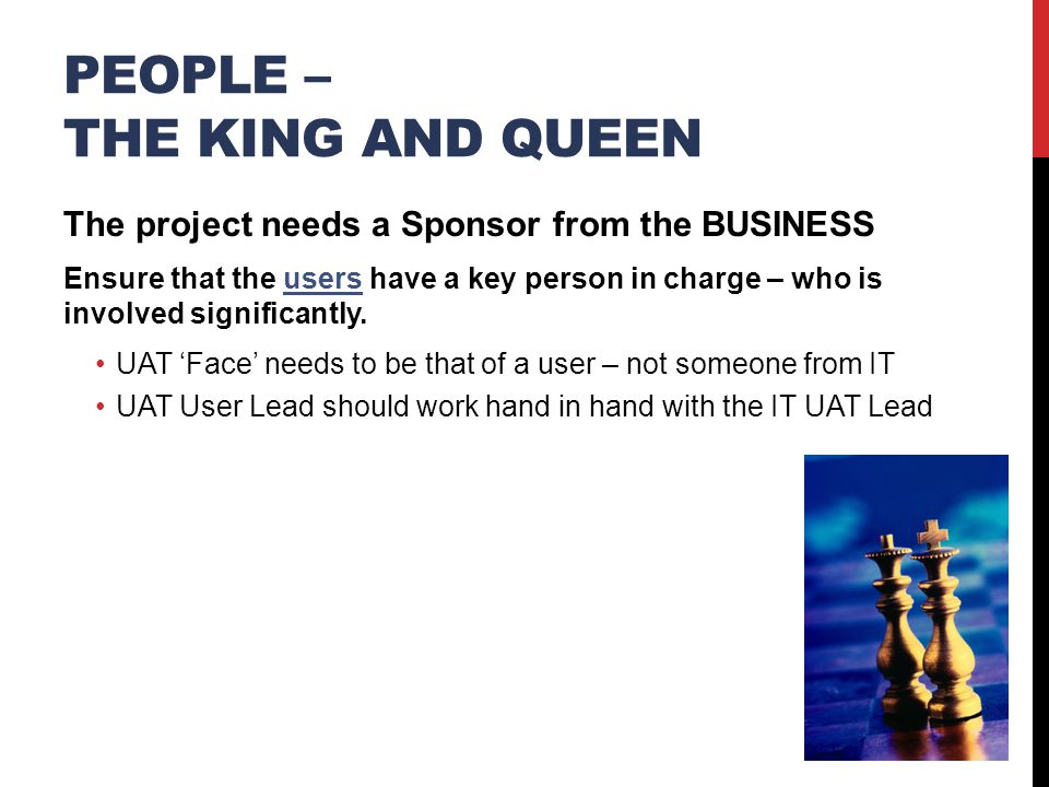 PEOPLE – THE KING AND QUEEN The project needs a Sponsor from the BUSINESS Ensure that the users have a key person in charge – who is involved significantly.