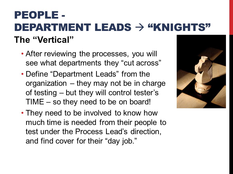 PEOPLE - DEPARTMENT LEADS  KNIGHTS The Vertical After reviewing the processes, you will see what departments they cut across Define Department Leads from the organization – they may not be in charge of testing – but they will control tester's TIME – so they need to be on board.