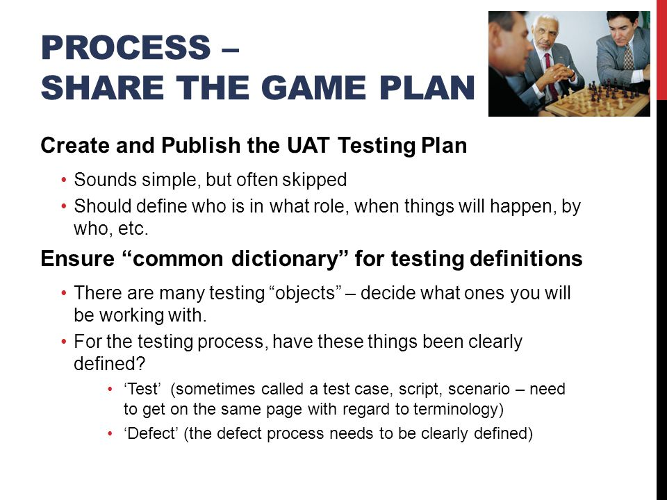 PROCESS – SHARE THE GAME PLAN Create and Publish the UAT Testing Plan Sounds simple, but often skipped Should define who is in what role, when things will happen, by who, etc.
