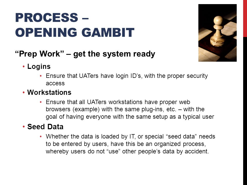 PROCESS – OPENING GAMBIT Prep Work – get the system ready Logins Ensure that UATers have login ID's, with the proper security access Workstations Ensure that all UATers workstations have proper web browsers (example) with the same plug-ins, etc.