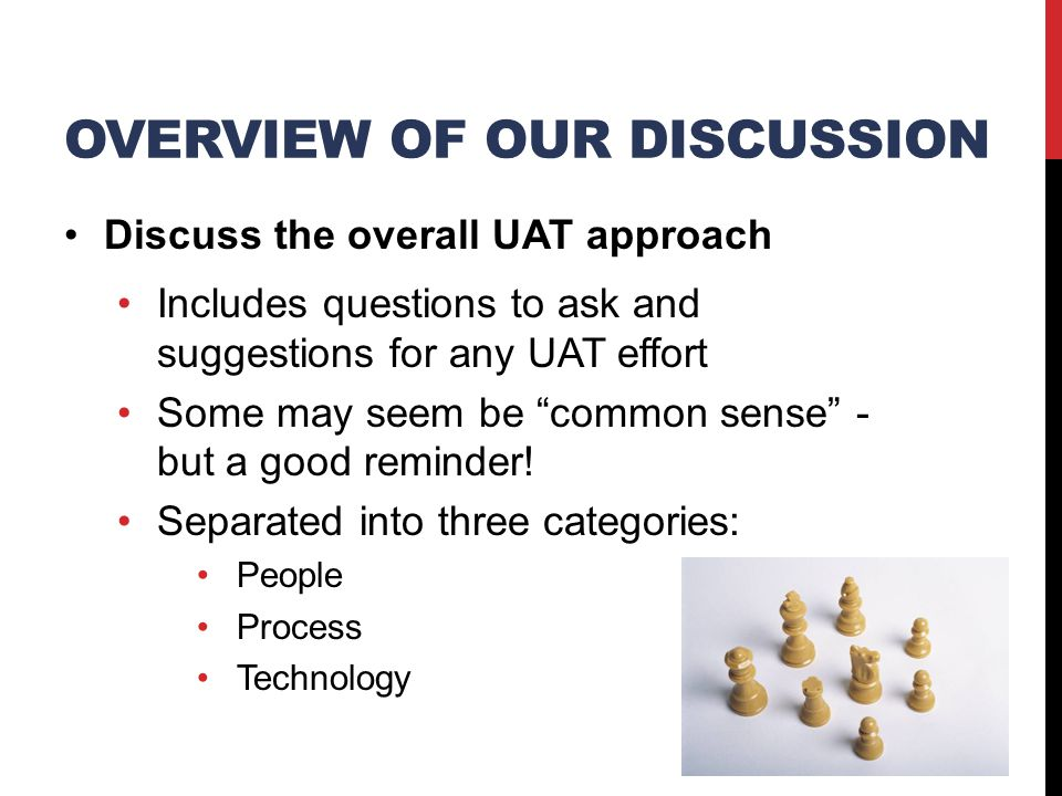 OVERVIEW OF OUR DISCUSSION Discuss the overall UAT approach Includes questions to ask and suggestions for any UAT effort Some may seem be common sense - but a good reminder.