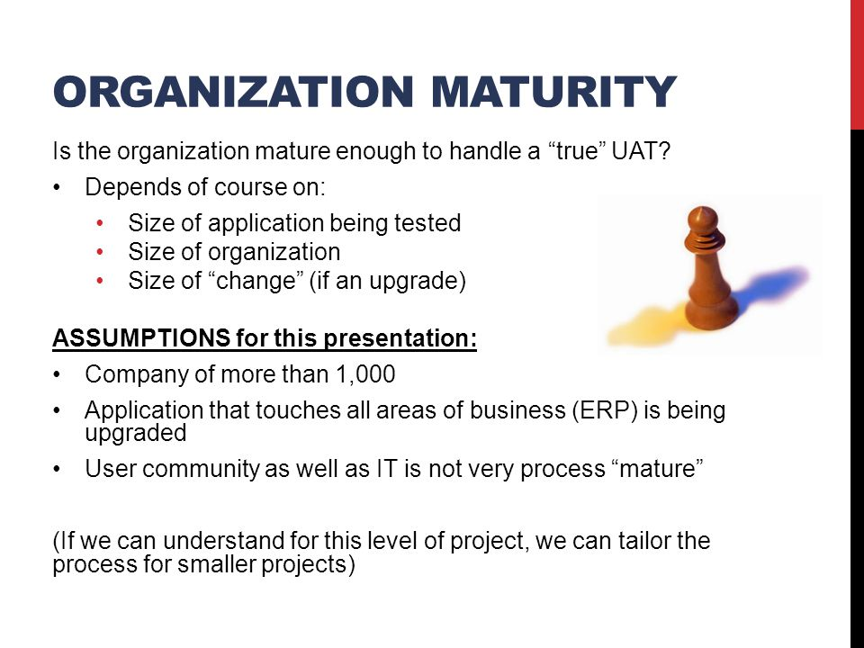 UAT PHILOSOPHY Let's set up our Chess Board with our guiding principles and requirements UAT effort should be OWNED by users, supported by IT All (or at least most) tests are written UAT Testing should be business-process related Negative testing should be minimized, if not zero Defects need to be documented by users, closed by users when resolved C-level support is needed where time is required by users to test and do day job Process – then Tool {Meaning, adjust your tool to meet the process, not the other way around.
