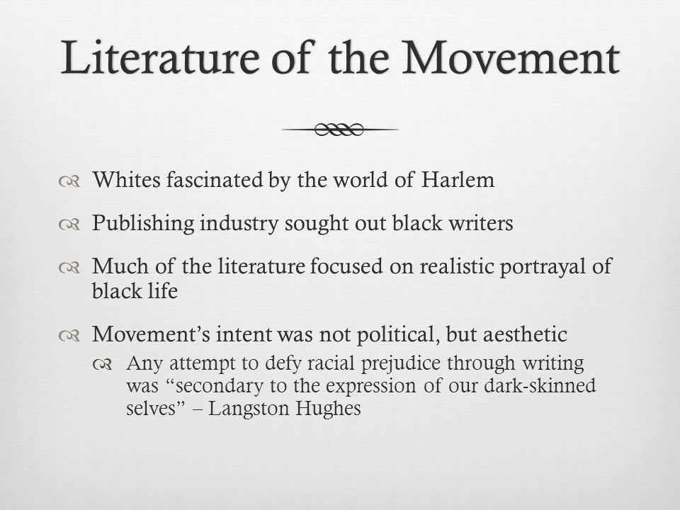 Literature of the MovementLiterature of the Movement  Whites fascinated by the world of Harlem  Publishing industry sought out black writers  Much of the literature focused on realistic portrayal of black life  Movement's intent was not political, but aesthetic  Any attempt to defy racial prejudice through writing was secondary to the expression of our dark-skinned selves – Langston Hughes