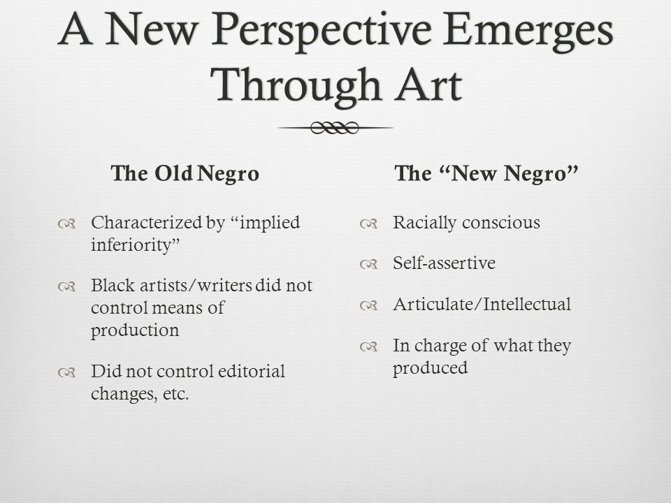 A New Perspective Emerges Through Art The Old Negro  Characterized by implied inferiority  Black artists/writers did not control means of production  Did not control editorial changes, etc.
