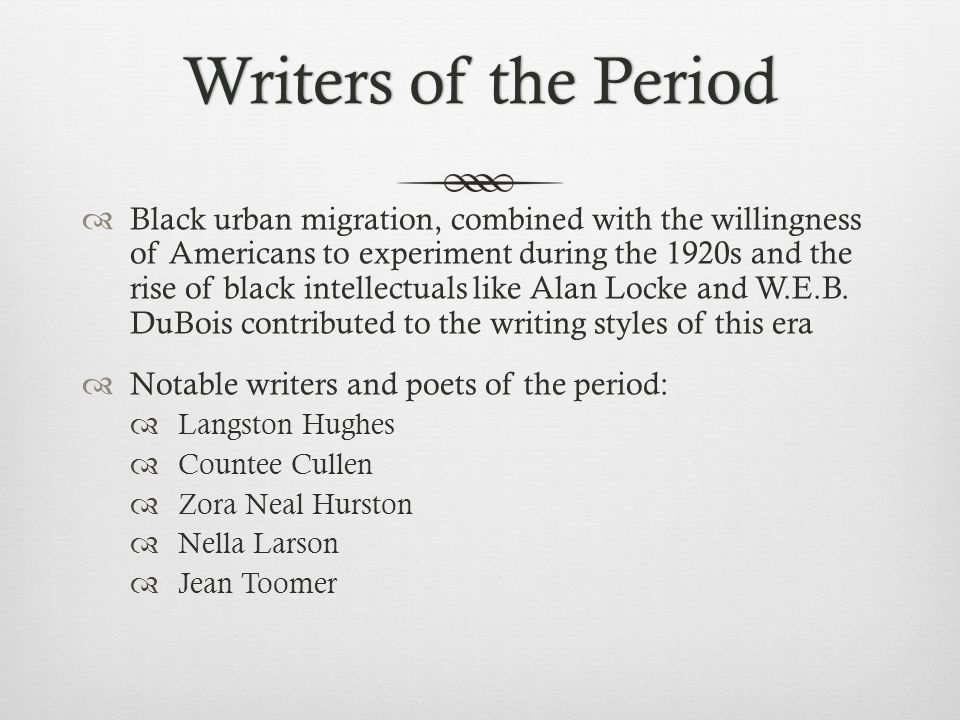 Writers of the PeriodWriters of the Period  Black urban migration, combined with the willingness of Americans to experiment during the 1920s and the rise of black intellectuals like Alan Locke and W.E.B.