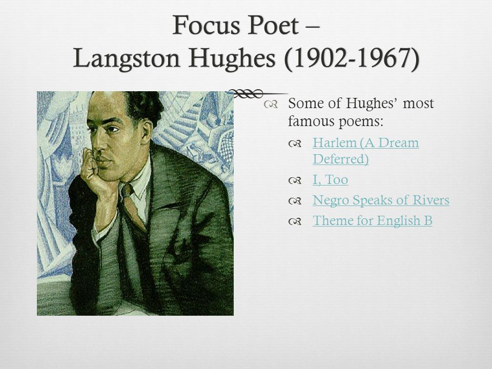 Focus Poet – Langston Hughes (1902-1967)  Some of Hughes' most famous poems:  Harlem (A Dream Deferred) Harlem (A Dream Deferred)  I, Too I, Too  Negro Speaks of Rivers Negro Speaks of Rivers  Theme for English B Theme for English B