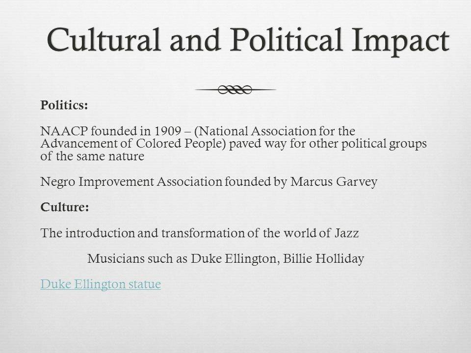 Cultural and Political ImpactCultural and Political Impact Politics: NAACP founded in 1909 – (National Association for the Advancement of Colored People) paved way for other political groups of the same nature Negro Improvement Association founded by Marcus Garvey Culture: The introduction and transformation of the world of Jazz Musicians such as Duke Ellington, Billie Holliday Duke Ellington statue